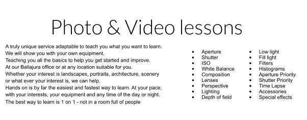 Click here for Photo & Video lessons page    Photo & Video lessons A truly unique service adaptable to teach you what you want to learn.  We will show you with your own equipment. Teaching you all the basics to help you get started and improve. At our Ballajura office or at any location suitable for you. Whether your interest is landscapes, portraits, architecture, scenery  or what ever your interest is, we can help. Hands on is by far the easiest and fastest way to learn. At your pace, with your interests, your equipment and any time of the day or night.  •	Aperture •	Shutter •	ISO •	White Balance •	Composition •	Lenses •	Perspective •	Lighting •	Depth of field  •	Low light •	Fill light •	Filters •	Histograms •	Aperture Priority •	Shutter Priority •	Time Lapse •	Accessories •	Special effects  The best way to learn is 1 on 1 - not in a room full of people